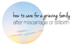 How to care for a grieving friend and her family after miscarriage or stillbirth.