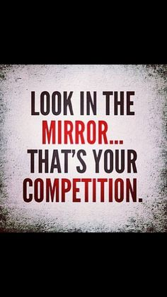 You are your best (and should be your only) competition.