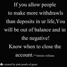 """If you allow people to make more withdrawals than deposits in your life, you will be out of balance and in the negative.  Know when to close the account(, with whom. As well as to whom to give a note or such of extra appreciation, from time to time, for their admirably balanced loyalty.)"""