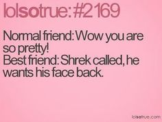 normal friend: wow you are so pretty! best friend: shrek called, he wants his face back