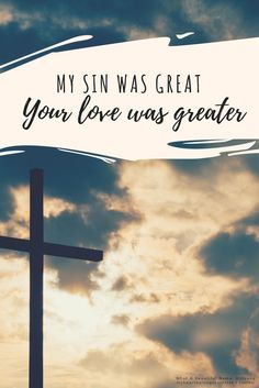 My sin was great...Your love is greater.
