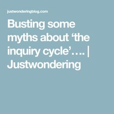 Busting some myths about 'the inquiry cycle'…. | Justwondering