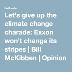 Let's give up the climate change charade: Exxon won't change its stripes | Bill McKibben | Opinion | The Guardian