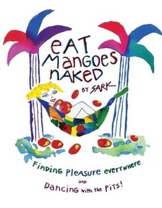 Eat Mangoes Naked: Finding Pleasure Everywhere (and dancing with the Pits): SARK: Any Book, Love Book, Handwritten Text, Power Of Now, Inspirational Books, Book Nooks, Great Books, All About Time, Naked