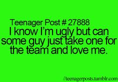 I know I'm ugly but can some guy just take one for the team and love me. ): sigh