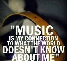 Music is my connection to what the world doesn't know about me.