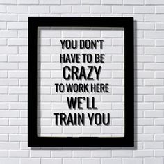 You don't have to be crazy to work here we'll train you - Funny Floating Quote - Workplace Office Decor Work Job Employee Salesperson Check out this offer for a faxmachine trial account! Check out this offer for a faxmachine trial account! Life Quotes Love, Me Quotes, Funny Quotes, House Quotes, Quote Life, Sign Quotes, Float Quotes, Funny Bar Signs, Co Working