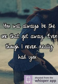 You will always be the one that got away. Even though I never really had you.