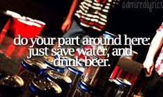 Save water and drink beer.