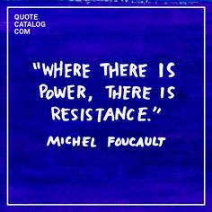 """""""Where there is power, there is resistance."""" — Michel Foucault"""