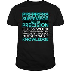 PREPRESS SUPERVISOR WE DO PRECISION GUESS WORK KNOWLEDGE T-Shirts, Hoodies. SHOPPING NOW ==► Funny Tee Shirts