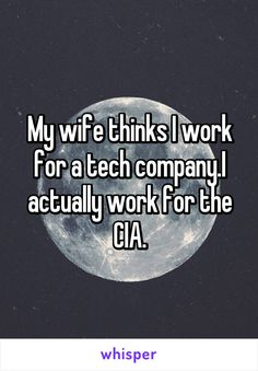 My wife thinks I work for a tech company.I actually work for the CIA.