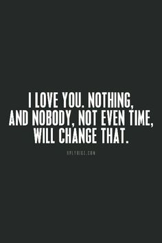 Nothing will ever change the love I have for you...