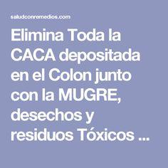 Elimina Toda la CACA depositada en el Colon junto con la MUGRE, desechos y residuos Tóxicos con…   Salud con Remedios