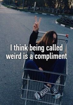 When ever someone calls me weird I say thank you for the compliment. I say this he same thing when they call me nerd, geek, and dork