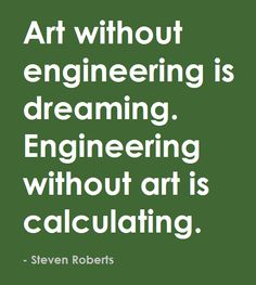 """Art without engineering is dreaming. Engineering without art is calculating."" -Steven Roberts #art #engineering #quotes"
