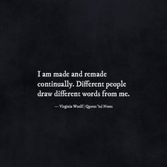 I am made and remade continually. Different people draw different words from me. - Virginia Woolf via (http://ift.tt/2bH1LzQ)