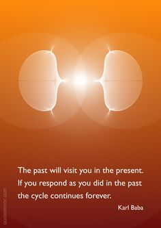 The past will visit you in the present. If you respond as you did in the past the cycle continues forever. –Karl Baba #cycle #past #present http://quotemirror.com/s/cekem