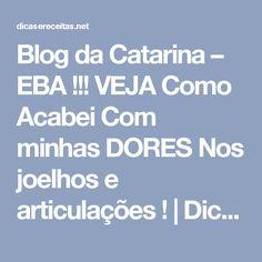 Blog da Catarina – EBA !!! VEJA Como Acabei Com minhas DORES Nos joelhos e articulações ! | Dicas & Receitas