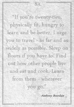 Anthony Bourdain on travel. Great advice for college graduates before they get a big person job!!!