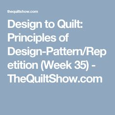 Design to Quilt: Principles of Design-Pattern/Repetition (Week 35) - TheQuiltShow.com