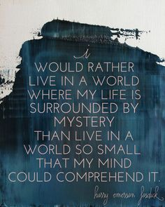 I would rather seek out and try to understand mysteries than leave them untouched merely to preserve them.