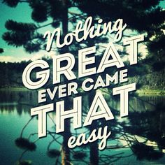 << nothing great ever came that easy >>