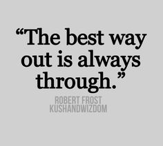 """The best way out is always through"" - Robert Frost"