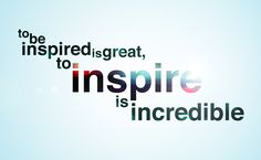 My one goal in life is to inspire someone...