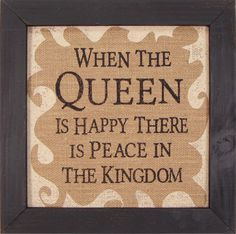 Country Marketplace - Homespun When The Queen Is Happy There Is Peace wood sign, $29.99 (http://www.countrymarketplaces.com/homespun-when-the-queen-is-happy-there-is-peace-wood-sign/)