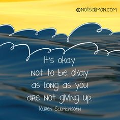 It's okay not to be okay as long as you are not giving up.  #KarenSalmansohn