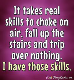 It takes real skills to choke on air, fall up the stairs and trip over nothing. I have those skills. #coolfunnyquotes