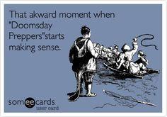 That akward moment when 'Doomsday Preppers'starts making sense.
