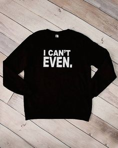 I Can't Even Sweatshirt | Cents Of Style