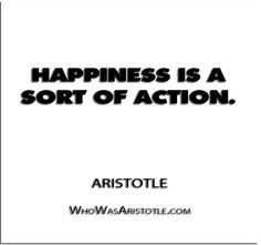 ''Happiness is a sort of action.'' - Aristotle   http://whowasaristotle.com/?p=437