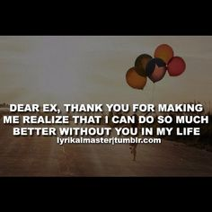 Dear ex, thank you for making me realize that I can do so much better without you in my life.