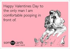 Happy Valentines Day to the only man I am comfortable pooping in front of. | Valentine's Day Ecard | someecards.com