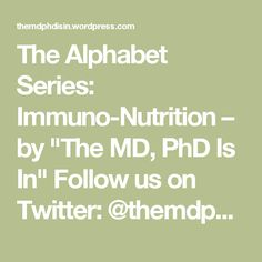 "The Alphabet Series: Immuno-Nutrition  – by ""The MD, PhD Is In"" Follow us on Twitter: @themdphdisin"
