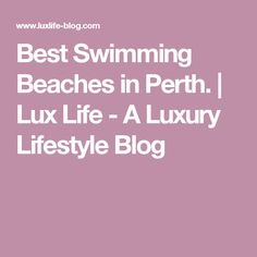 Best Swimming Beaches in Perth. | Lux Life - A Luxury Lifestyle Blog