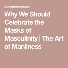 Why We Should Celebrate the Masks of Masculinity   The Art of Manliness