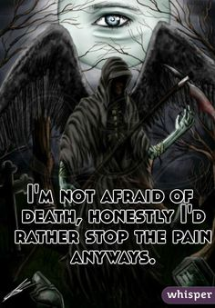 """""""I'm not afraid of death, honestly I'd rather stop the pain anyways."""""""