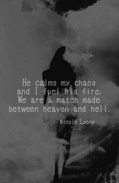 He calms my chaos and I fuel his fire. We are a match made between heaven and he Live Quotes For Him, I Carry Your Heart, Heaven And Hell, Match Making, Love You, Calm, Fire, Darkness, Queen
