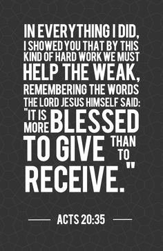 Acts 20:35  In everything I did, I showed you that by this kind of hard work we must help the weak, remembering the words the Lord Jesus himself said: 'It is more blessed to give than to receive.'