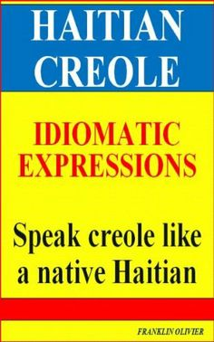 HAITIAN CREOLE IDIOMATIC EXPRESSIONS: Speak creole like a native haitian. by Franklin Olivier