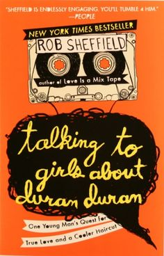 Rob Sheffield - Talking To Girls About Duran Duran: One Man's Quest for True Love and a Cooler Haircut