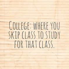 college... although I haven't skipped class. I have studied for a class during that class