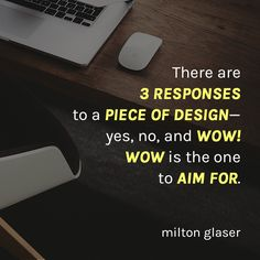 """""""There are 3 responses to a piece of design - yes, no, and WOW! Wow is the one to aim for."""" - Milton Glaser"""