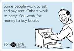 Some people work to eat and pay rent. Others work to party. You work for money to buy books.