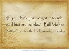 If you think you've got it tough, read history books. -Bill Maher