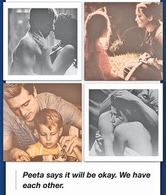"""..But they teach about them at school, and the girl knows we played a role in them. The boy wil know in a few years. How can I tel them about that world without frightening them to death?... Peeta says it will be okay. We have each other."" - Mockingjay Epilogue"